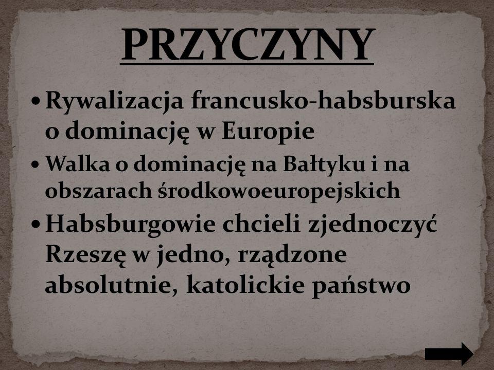 Rywalizacja francusko-habsburska o dominację w Europie Walka o dominację na Bałtyku i na obszarach środkowoeuropejskich Habsburgowie chcieli zjednoczyć Rzeszę w jedno, rządzone absolutnie, katolickie państwo