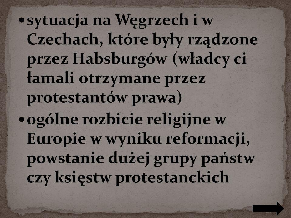 sytuacja na Węgrzech i w Czechach, które były rządzone przez Habsburgów (władcy ci łamali otrzymane przez protestantów prawa) ogólne rozbicie religijne w Europie w wyniku reformacji, powstanie dużej grupy państw czy księstw protestanckich