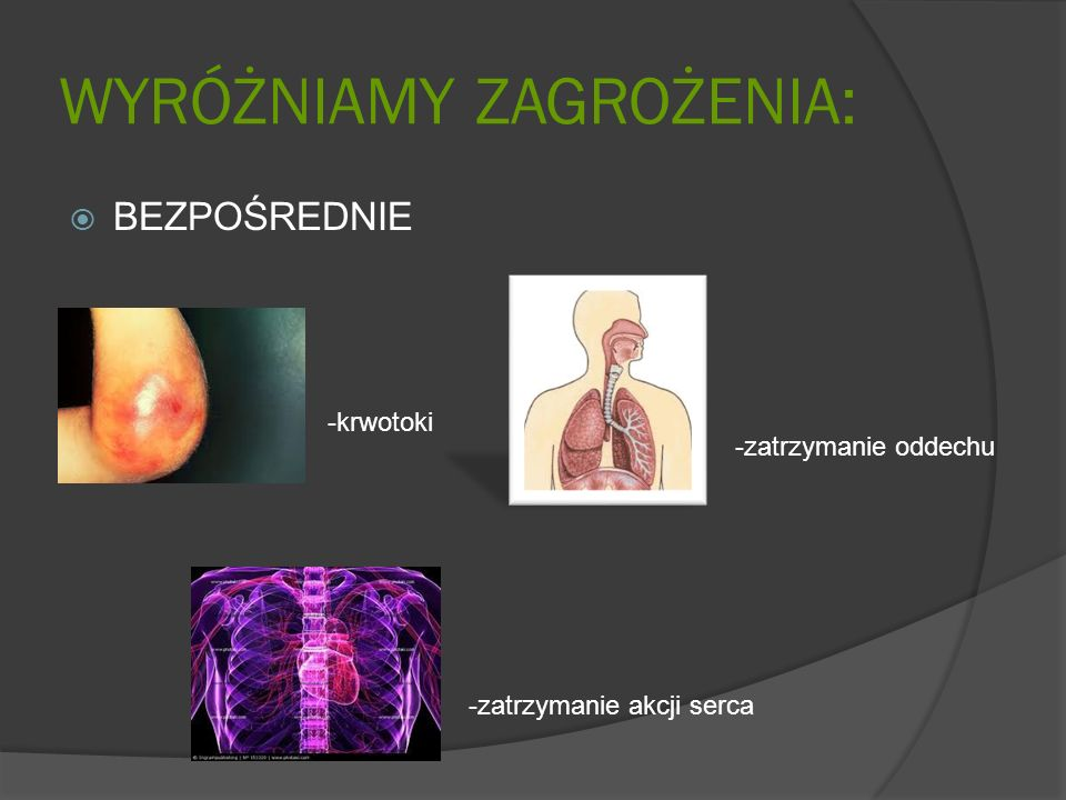 WYRÓŻNIAMY ZAGROŻENIA: BEZPOŚREDNIE -krwotoki -zatrzymanie oddechu -zatrzymanie akcji serca