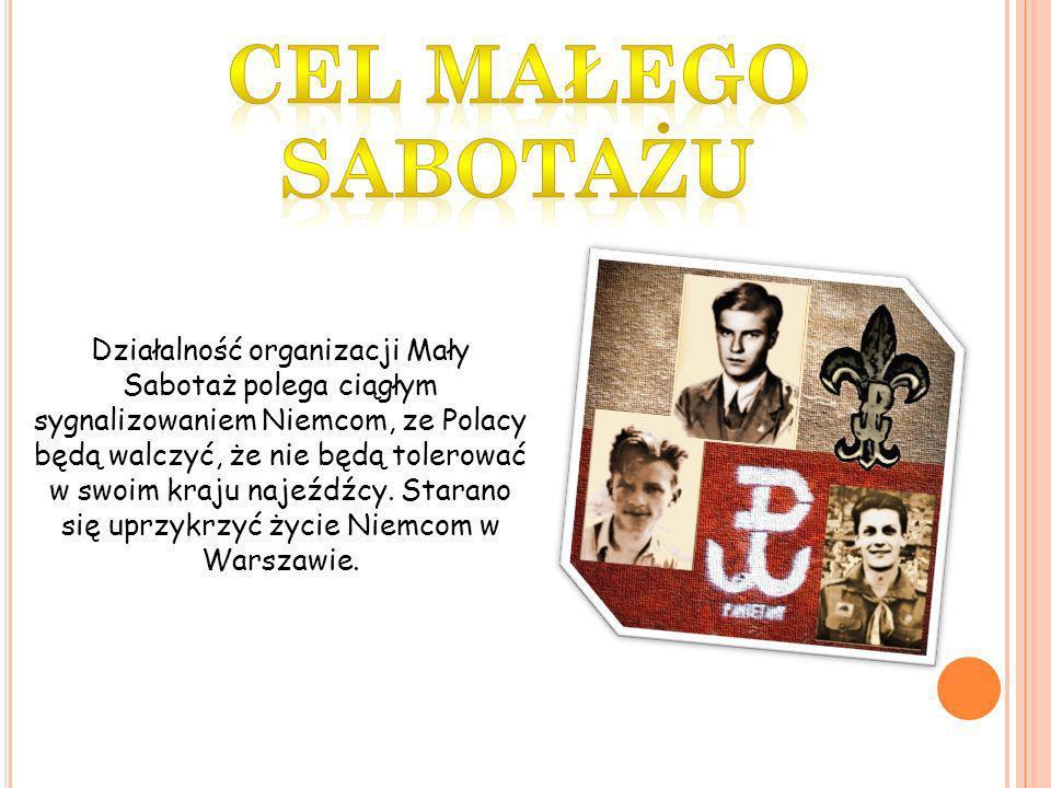 Działalność organizacji Mały Sabotaż polega ciągłym sygnalizowaniem Niemcom, ze Polacy będą walczyć, że nie będą tolerować w swoim kraju najeźdźcy. St