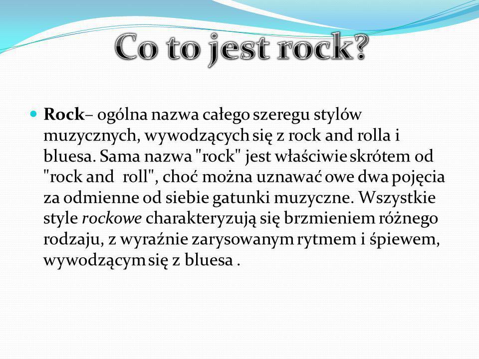 Rock– ogólna nazwa całego szeregu stylów muzycznych, wywodzących się z rock and rolla i bluesa.