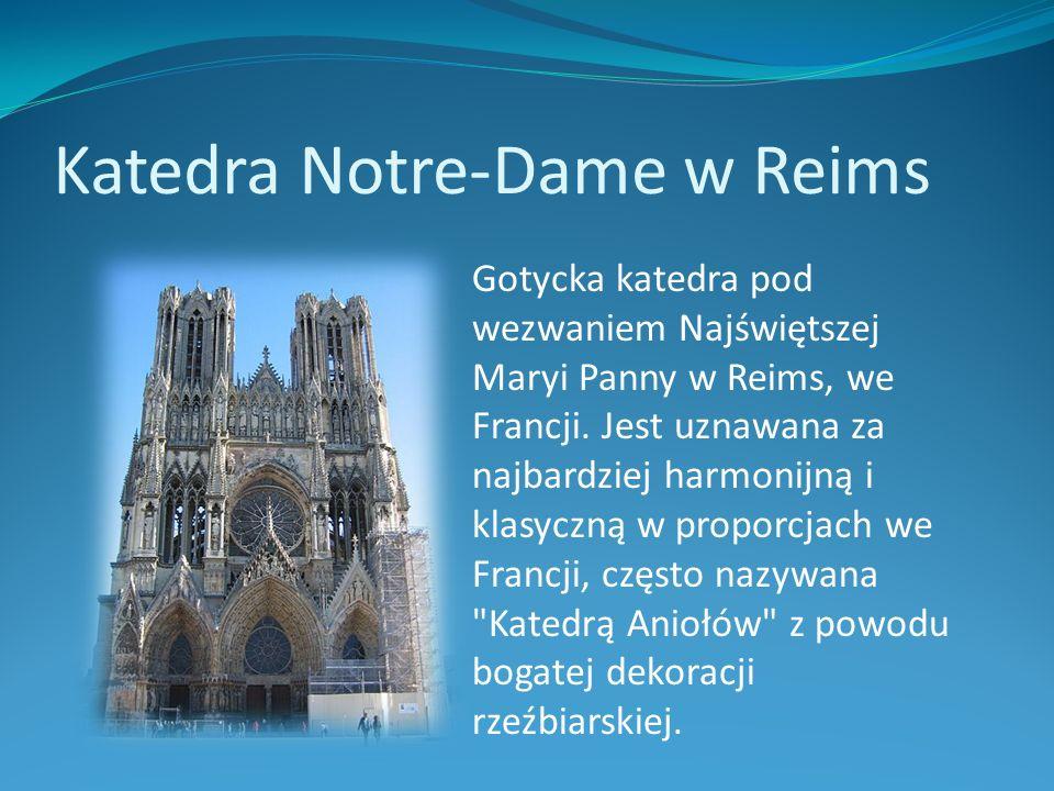 Katedra Notre-Dame w Reims Gotycka katedra pod wezwaniem Najświętszej Maryi Panny w Reims, we Francji. Jest uznawana za najbardziej harmonijną i klasy