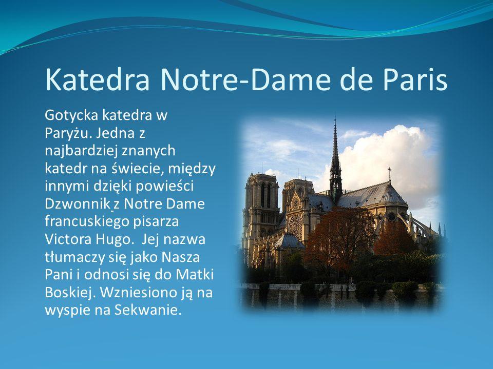 Katedra Notre-Dame de Paris Gotycka katedra w Paryżu. Jedna z najbardziej znanych katedr na świecie, między innymi dzięki powieści Dzwonnik z Notre Da