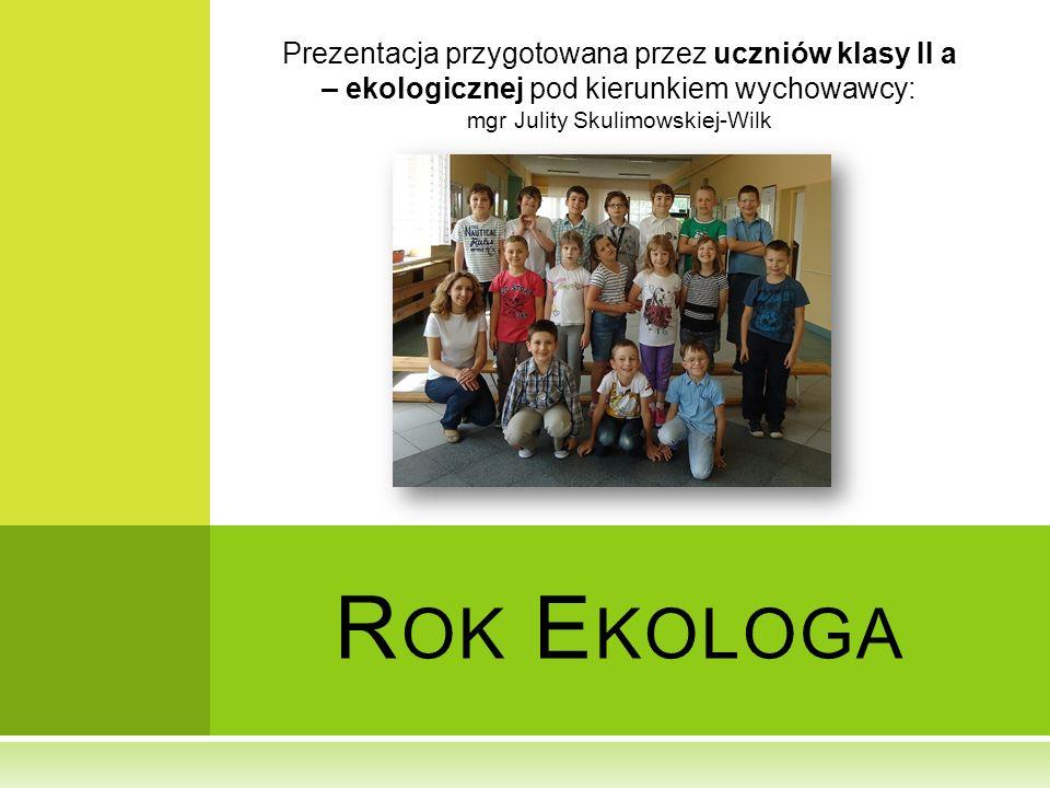 R OK E KOLOGA Prezentacja przygotowana przez uczniów klasy II a – ekologicznej pod kierunkiem wychowawcy: mgr Julity Skulimowskiej-Wilk