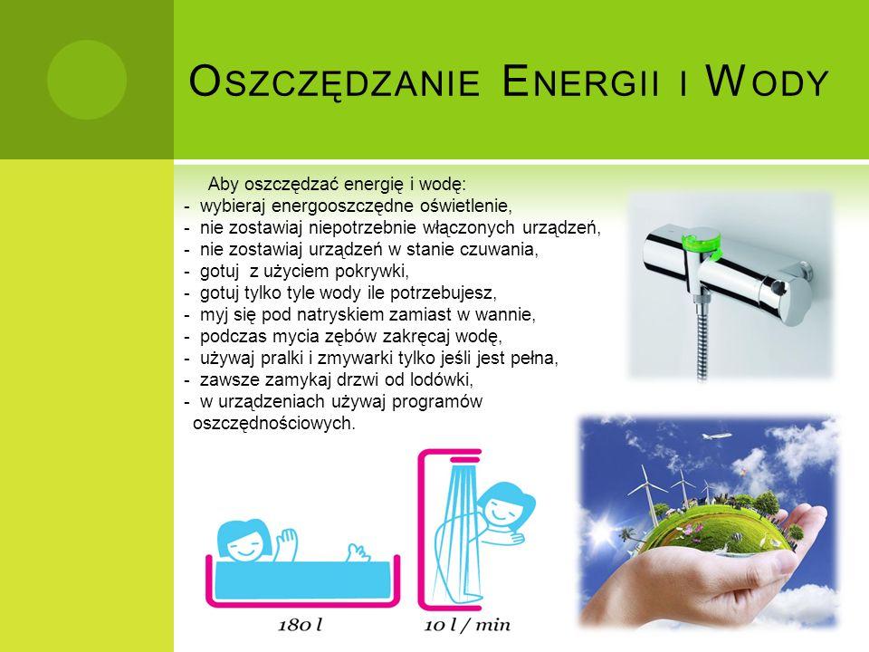 O SZCZĘDZANIE E NERGII I W ODY Aby oszczędzać energię i wodę: - wybieraj energooszczędne oświetlenie, - nie zostawiaj niepotrzebnie włączonych urządze