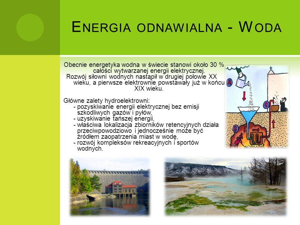 E NERGIA ODNAWIALNA - W ODA Obecnie energetyka wodna w świecie stanowi około 30 % całości wytwarzanej energii elektrycznej. Rozwój siłowni wodnych nas