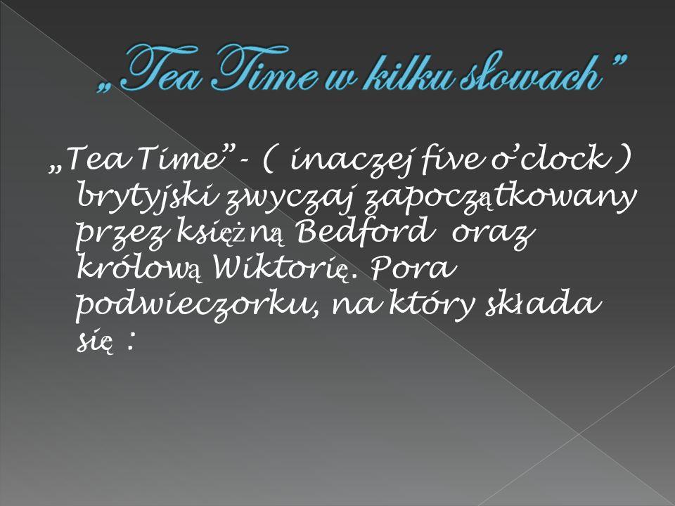 Tea Time- ( inaczej five oclock ) brytyjski zwyczaj zapocz ą tkowany przez ksi ęż n ą Bedford oraz królow ą Wiktori ę. Pora podwieczorku, na który sk