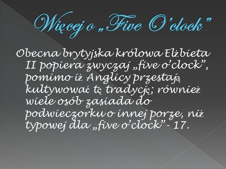 Obecna brytyjska królowa El ż bieta II popiera zwyczaj five oclock, pomimo i ż Anglicy przestaj ą kultywowa ć t ę tradycj ę ; równie ż wiele osób zasiada do podwieczorku o innej porze, ni ż typowej dla five oclock- 17.