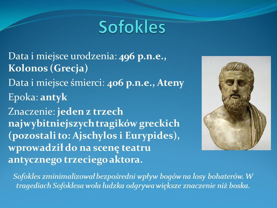 Data i miejsce urodzenia: 496 p.n.e., Kolonos (Grecja) Data i miejsce śmierci: 406 p.n.e., Ateny Epoka: antyk Znaczenie: jeden z trzech najwybitniejszych tragików greckich (pozostali to: Ajschylos i Eurypides), wprowadził do na scenę teatru antycznego trzeciego aktora.