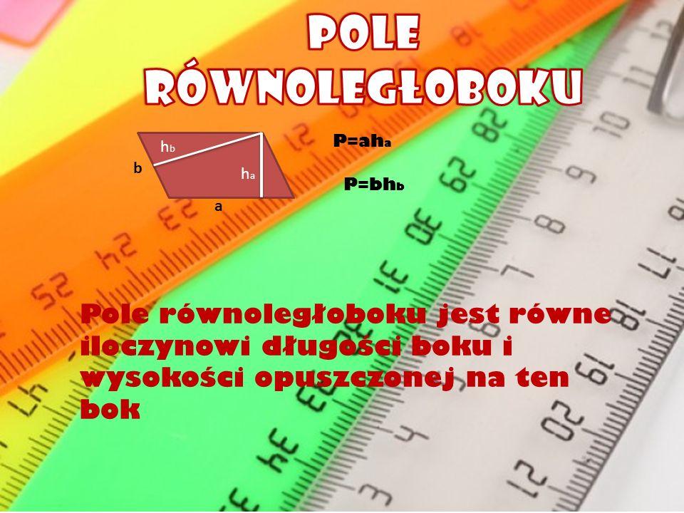 hbhb haha b a P=ah a P=bh b Pole równoległoboku jest równe iloczynowi długości boku i wysokości opuszczonej na ten bok
