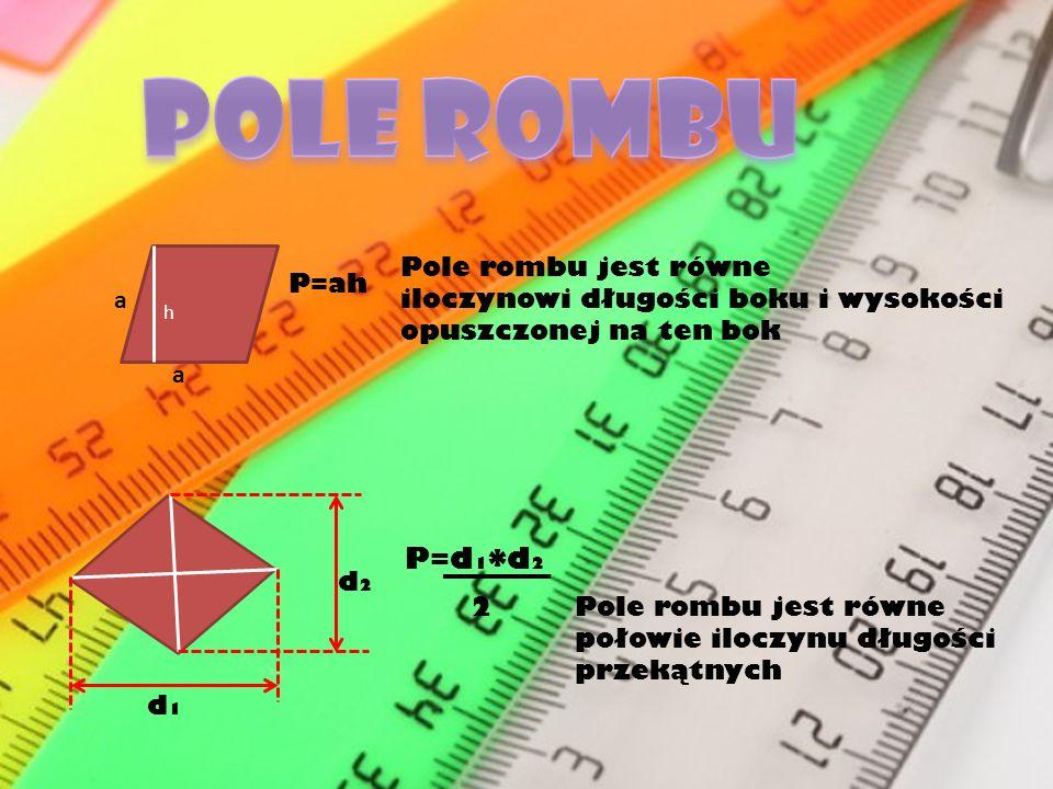 Pole rombu jest równe iloczynowi długości boku i wysokości opuszczonej na ten bok h a a P=ah d2d2 d1d1 P=d 1 * d 2 2Pole rombu jest równe połowie iloc