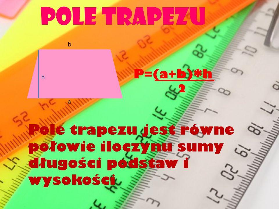Pole trapezu h b a P=(a+b)*h 2 Pole trapezu jest równe połowie iloczynu sumy długości podstaw i wysokości