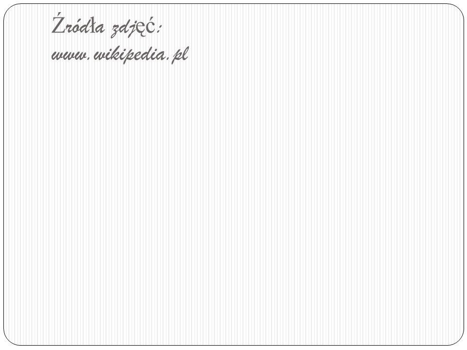 Ź ród ł a zdj ęć : www.wikipedia.pl