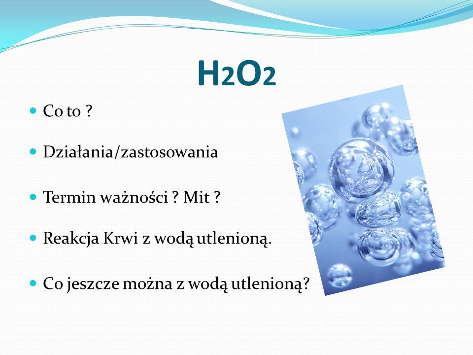 H2O2H2O2 Co to ? Działania/zastosowania Termin ważności ? Mit ? Reakcja Krwi z wodą utlenioną. Co jeszcze można z wodą utlenioną?