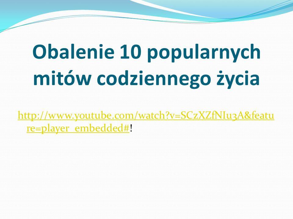 Obalenie 10 popularnych mitów codziennego życia http://www.youtube.com/watch?v=SCzXZfNIu3A&featu re=player_embedded#http://www.youtube.com/watch?v=SCz