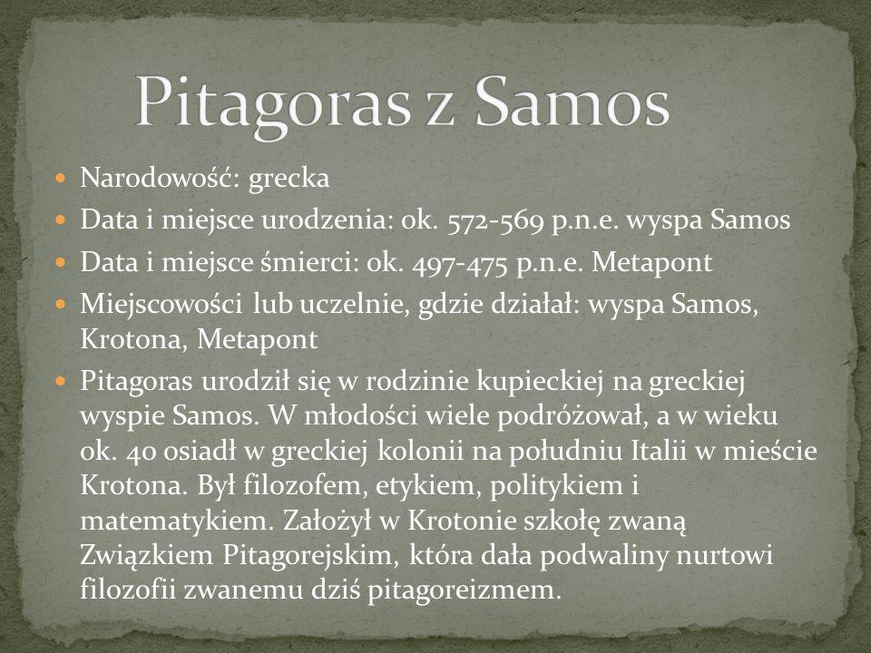 Narodowość: grecka Data i miejsce urodzenia: ok. 572-569 p.n.e. wyspa Samos Data i miejsce śmierci: ok. 497-475 p.n.e. Metapont Miejscowości lub uczel