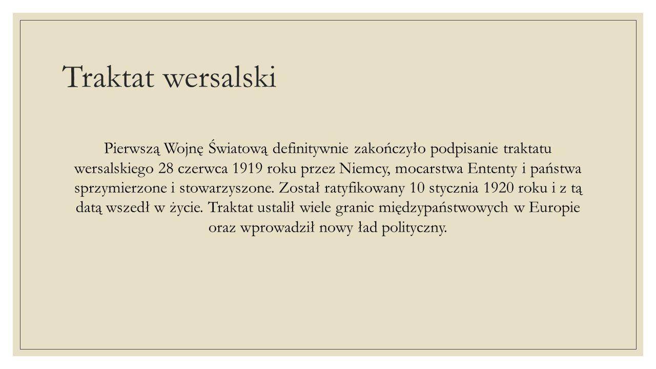 Traktat wersalski Pierwszą Wojnę Światową definitywnie zakończyło podpisanie traktatu wersalskiego 28 czerwca 1919 roku przez Niemcy, mocarstwa Entent