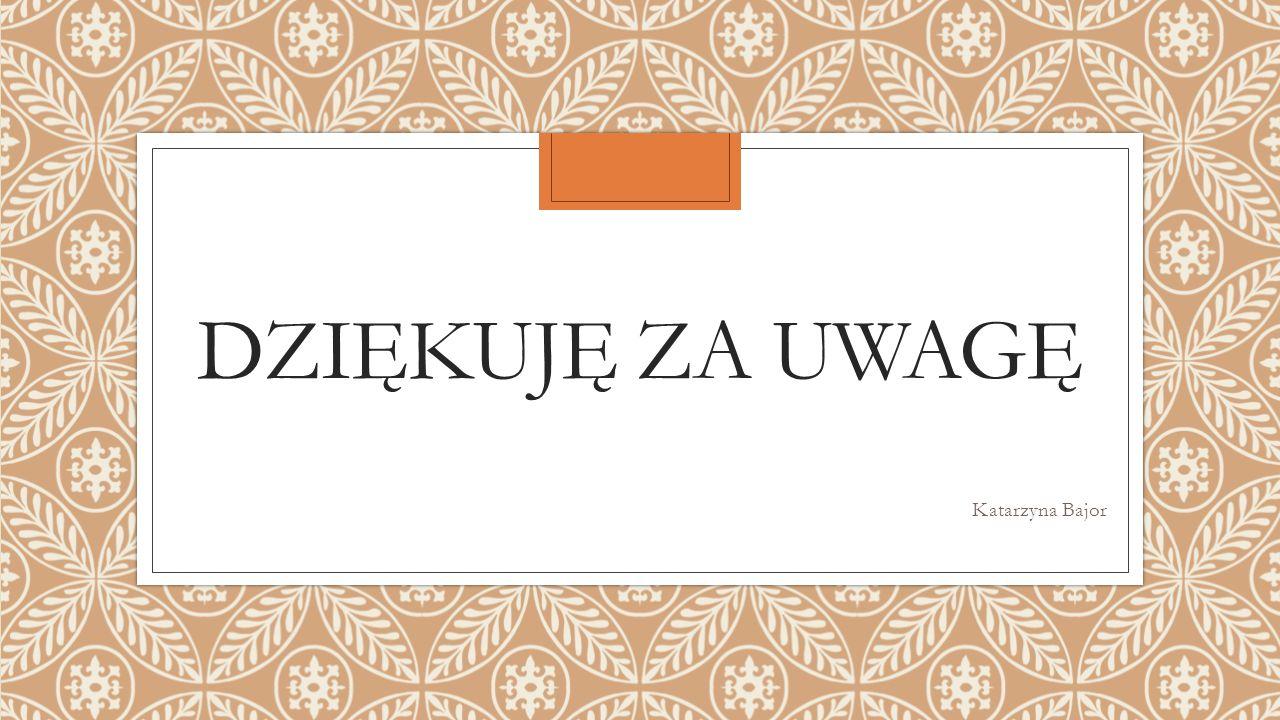 DZIĘKUJĘ ZA UWAGĘ Katarzyna Bajor