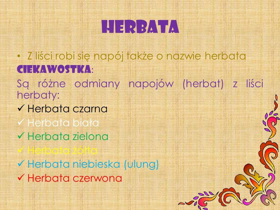 Z liści robi się napój także o nazwie herbata CIEKAWOSTKA : Są różne odmiany napojów (herbat) z liści herbaty: Herbata czarna Herbata biała Herbata zielona Herbata żółta Herbata niebieska (ulung) Herbata czerwona
