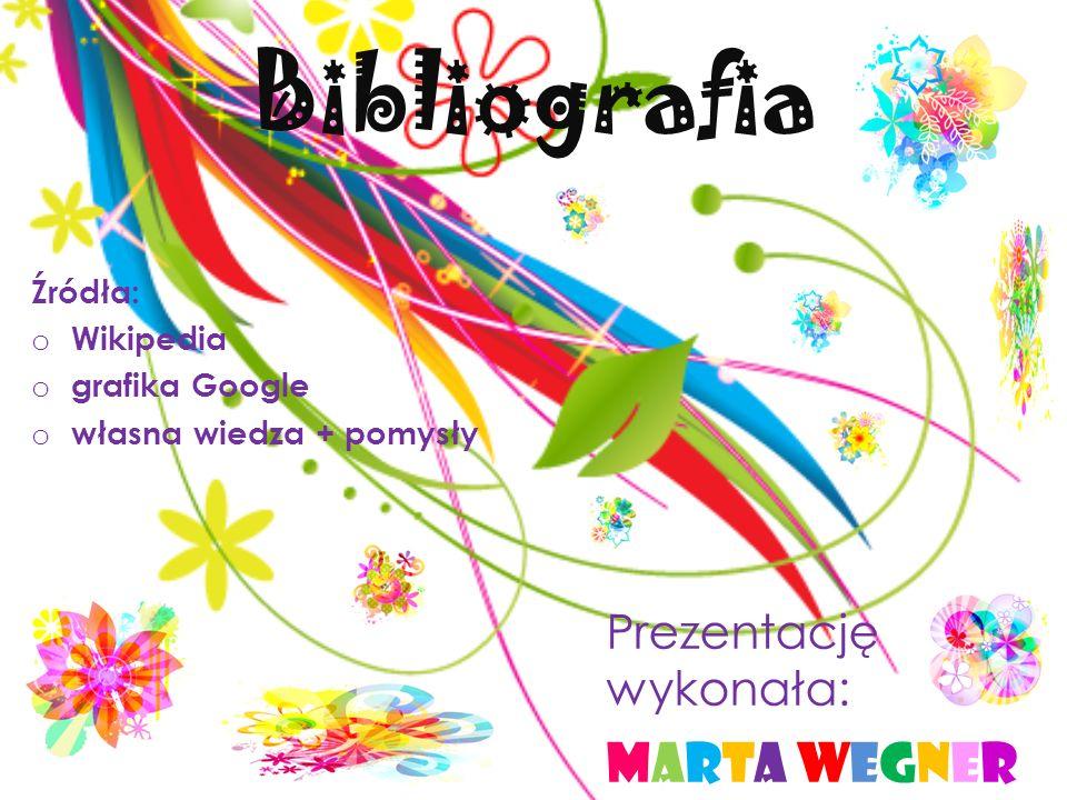 Bibliografia Źródła: o Wikipedia o grafika Google o własna wiedza + pomysły Prezentację wykonała: Marta WegnerMarta Wegner