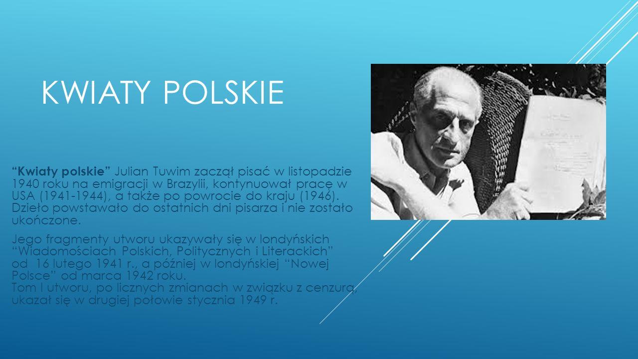 KWIATY POLSKIE Kwiaty polskie Julian Tuwim zaczął pisać w listopadzie 1940 roku na emigracji w Brazylii, kontynuował pracę w USA (1941-1944), a także