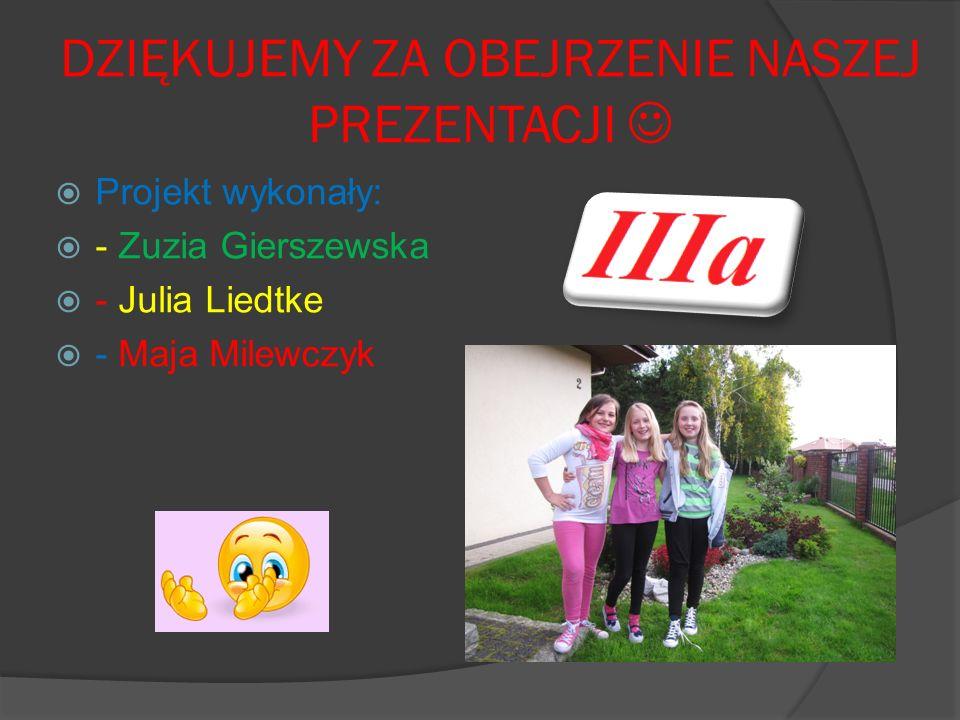 DZIĘKUJEMY ZA OBEJRZENIE NASZEJ PREZENTACJI Projekt wykonały: - Zuzia Gierszewska - Julia Liedtke - Maja Milewczyk
