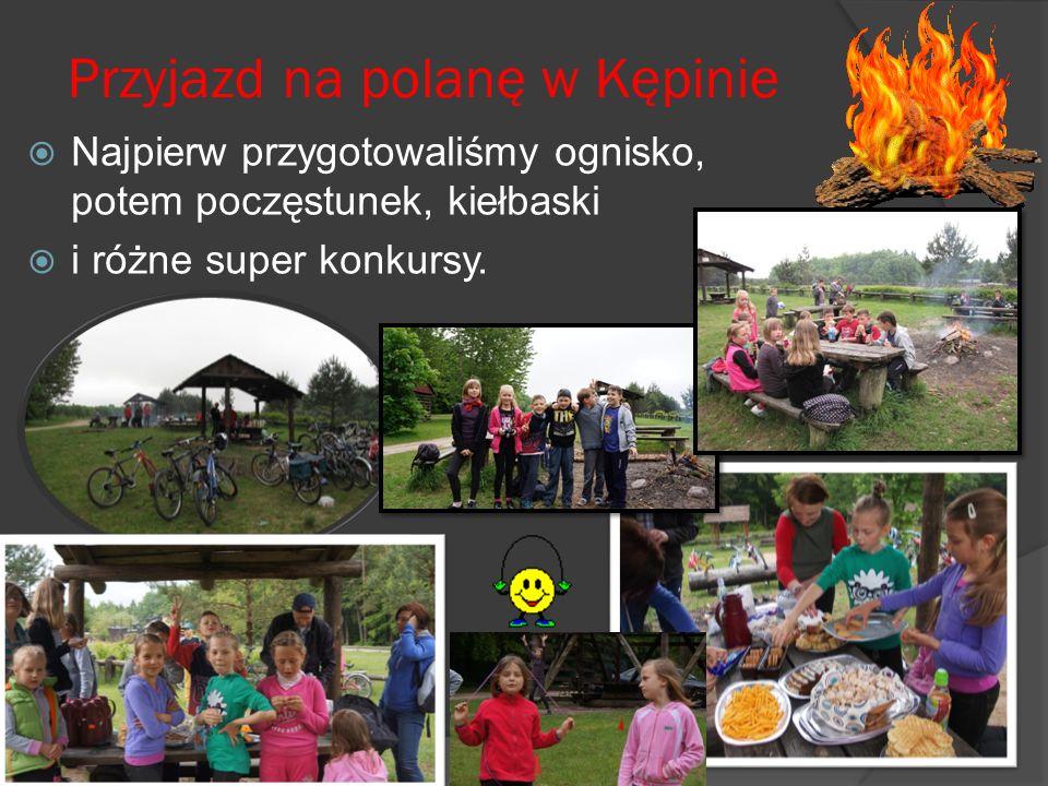 Przyjazd na polanę w Kępinie Najpierw przygotowaliśmy ognisko, potem poczęstunek, kiełbaski i różne super konkursy.