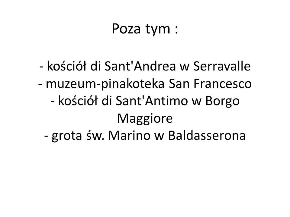 Poza tym : - kościół di Sant'Andrea w Serravalle - muzeum-pinakoteka San Francesco - kościół di Sant'Antimo w Borgo Maggiore - grota św. Marino w Bald