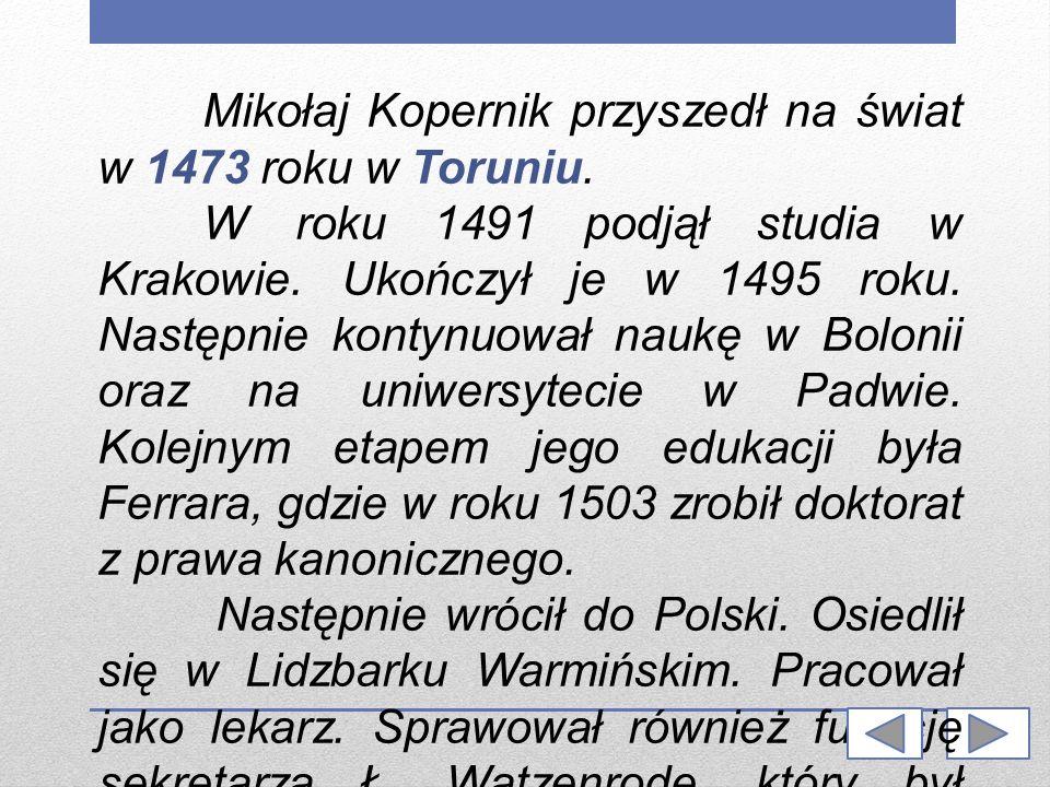 Mikołaj Kopernik przyszedł na świat w 1473 roku w Toruniu. W roku 1491 podjął studia w Krakowie. Ukończył je w 1495 roku. Następnie kontynuował naukę