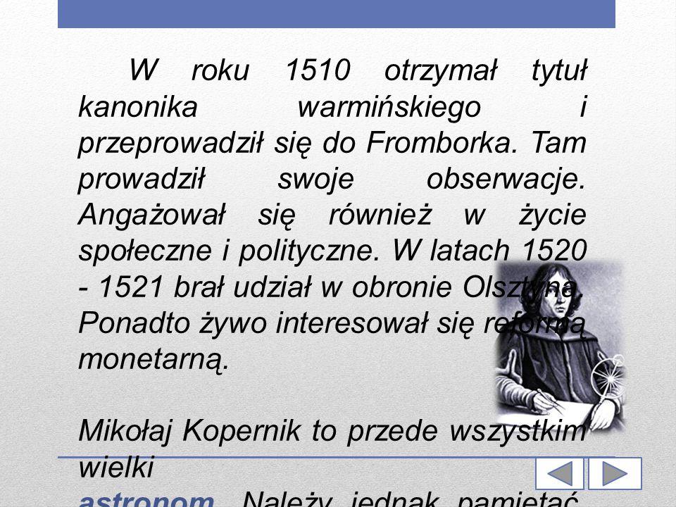 W roku 1510 otrzymał tytuł kanonika warmińskiego i przeprowadził się do Fromborka. Tam prowadził swoje obserwacje. Angażował się również w życie społe