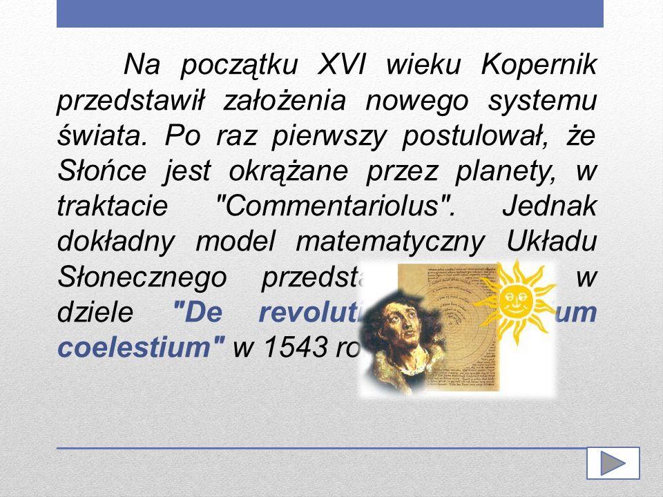 Na początku XVI wieku Kopernik przedstawił założenia nowego systemu świata. Po raz pierwszy postulował, że Słońce jest okrążane przez planety, w trakt