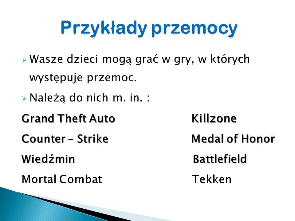 Wasze dzieci mogą grać w gry, w których występuje przemoc. Należą do nich m. in. : Grand Theft Auto Killzone Counter – Strike Medal of Honor Wiedźmin
