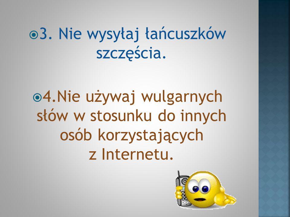 3. Nie wysyłaj łańcuszków szczęścia. 4.Nie używaj wulgarnych słów w stosunku do innych osób korzystających z Internetu.