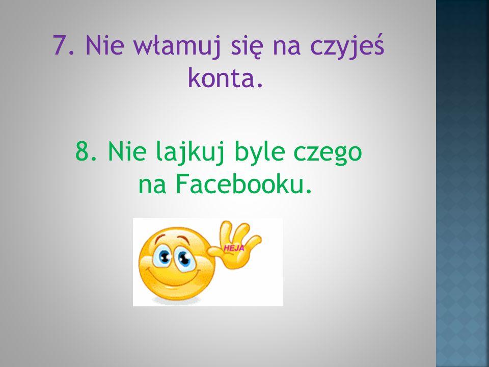 7. Nie włamuj się na czyjeś konta. 8. Nie lajkuj byle czego na Facebooku.