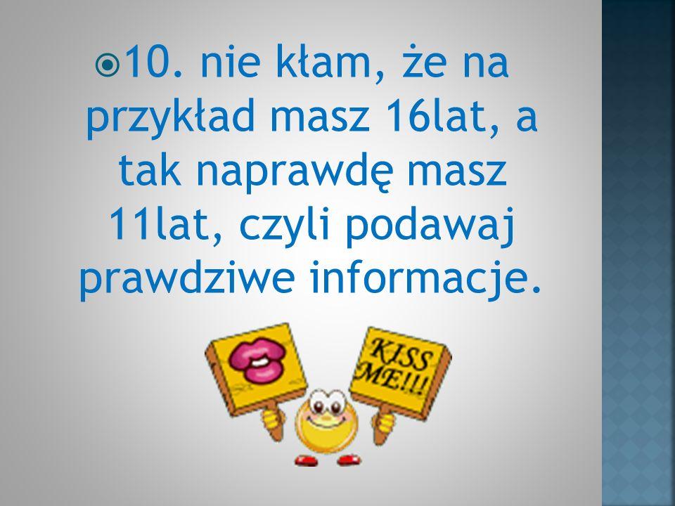10. nie kłam, że na przykład masz 16lat, a tak naprawdę masz 11lat, czyli podawaj prawdziwe informacje.