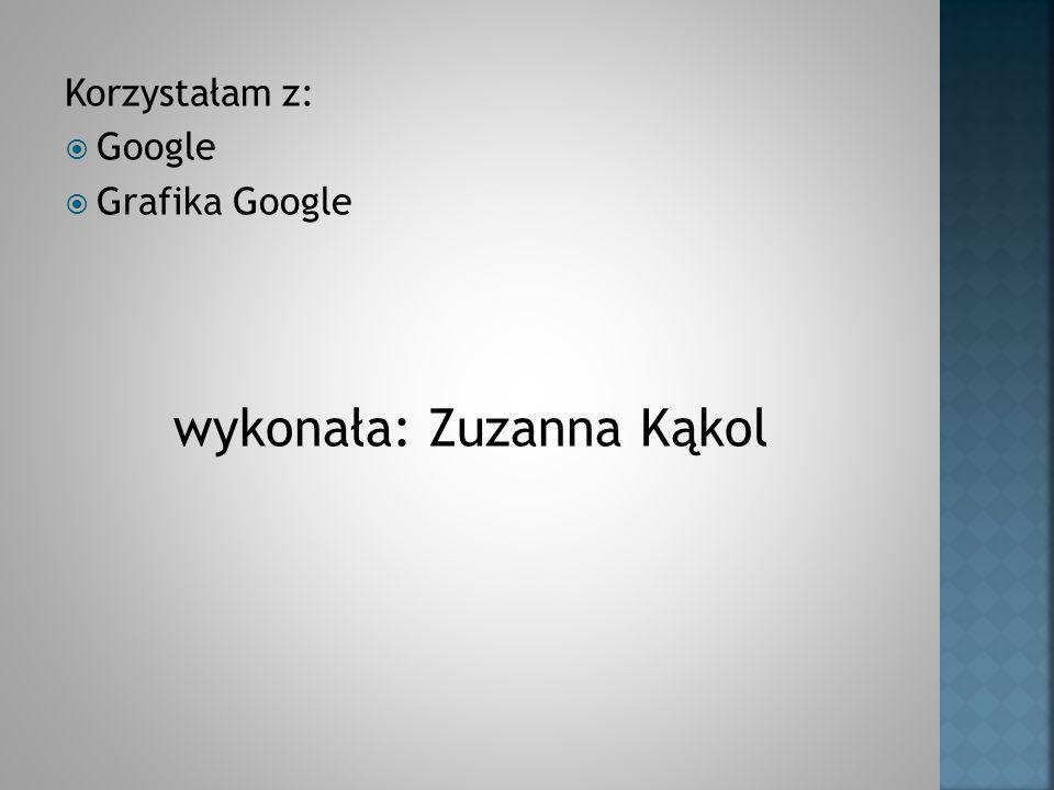 Korzystałam z: Google Grafika Google wykonała: Zuzanna Kąkol
