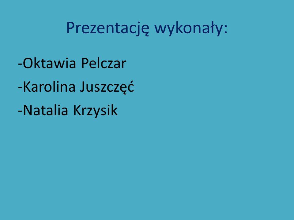 Prezentację wykonały: -Oktawia Pelczar -Karolina Juszczęć -Natalia Krzysik