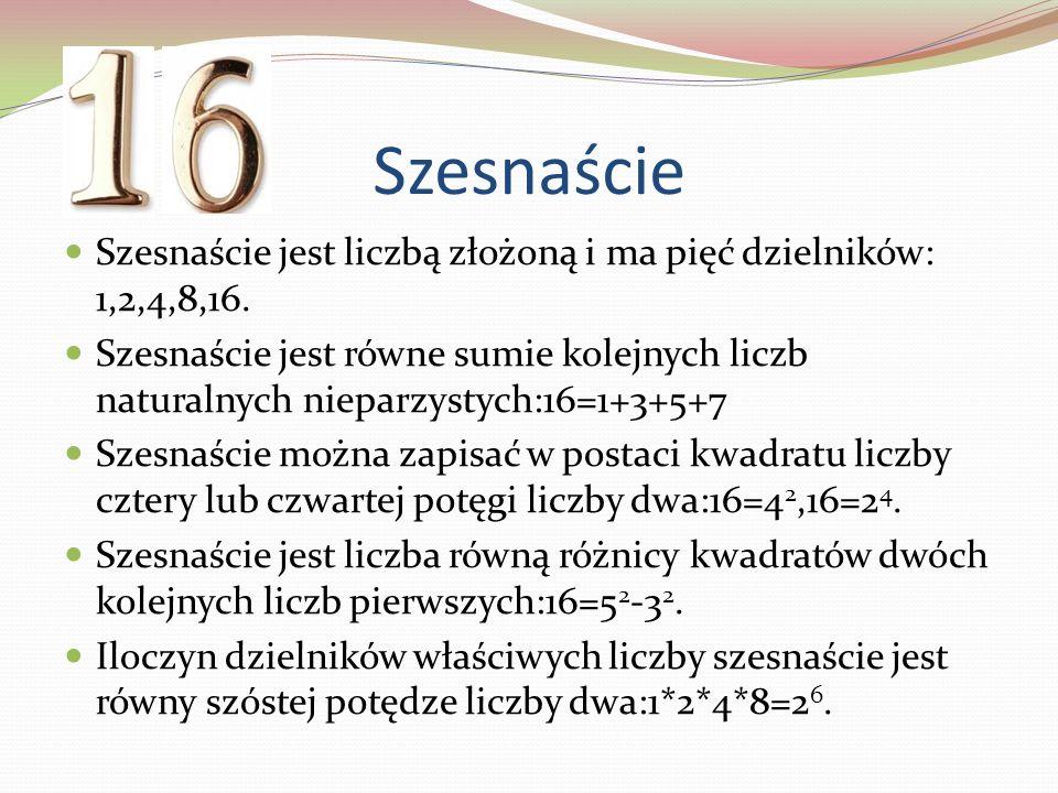 Szesnaście Szesnaście jest liczbą złożoną i ma pięć dzielników: 1,2,4,8,16. Szesnaście jest równe sumie kolejnych liczb naturalnych nieparzystych:16=1