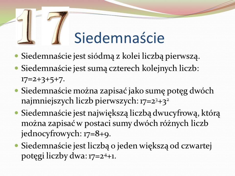 Siedemnaście Siedemnaście jest siódmą z kolei liczbą pierwszą. Siedemnaście jest sumą czterech kolejnych liczb: 17=2+3+5+7. Siedemnaście można zapisać