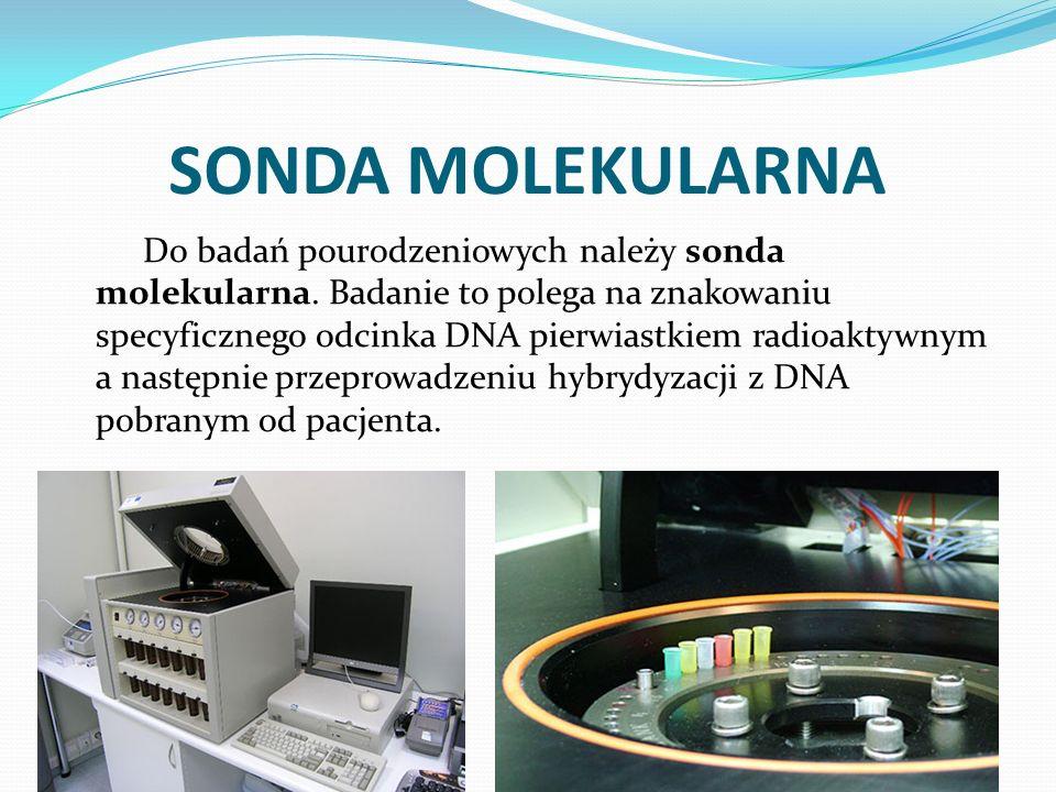 SONDA MOLEKULARNA Do badań pourodzeniowych należy sonda molekularna. Badanie to polega na znakowaniu specyficznego odcinka DNA pierwiastkiem radioakty