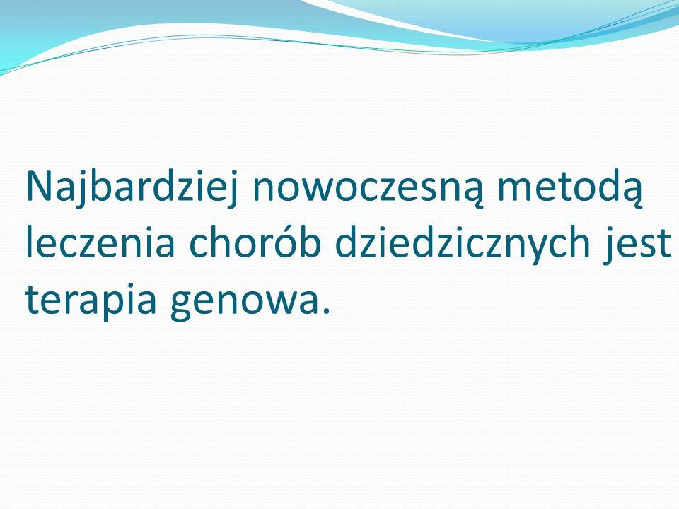 Najbardziej nowoczesną metodą leczenia chorób dziedzicznych jest terapia genowa.