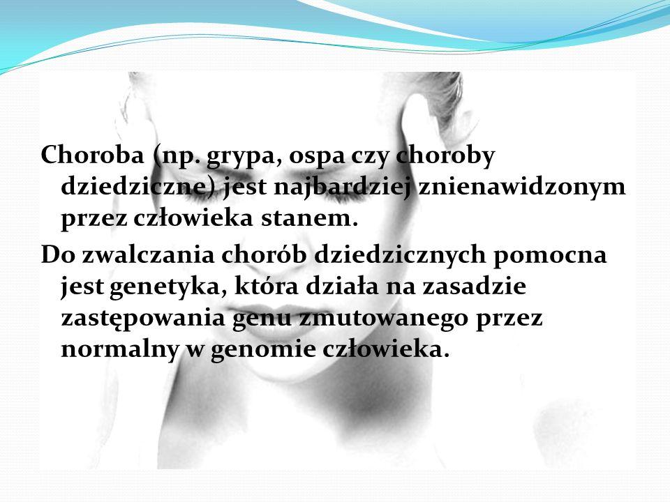 Choroba (np. grypa, ospa czy choroby dziedziczne) jest najbardziej znienawidzonym przez człowieka stanem. Do zwalczania chorób dziedzicznych pomocna j