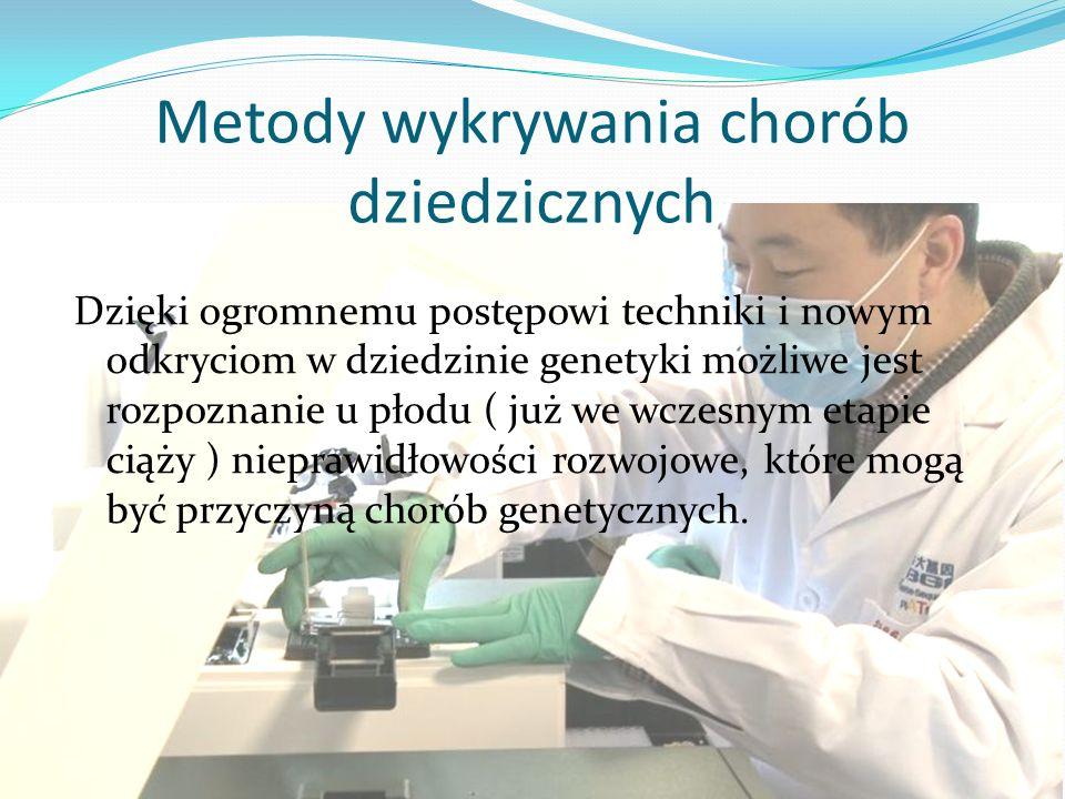 Metody wykrywania chorób dziedzicznych Dzięki ogromnemu postępowi techniki i nowym odkryciom w dziedzinie genetyki możliwe jest rozpoznanie u płodu (