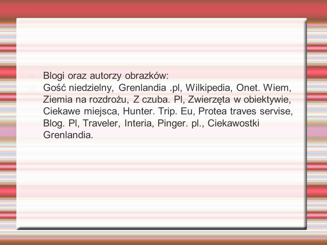 Blogi oraz autorzy obrazków: Gość niedzielny, Grenlandia.pl, Wilkipedia, Onet. Wiem, Ziemia na rozdrożu, Z czuba. Pl, Zwierzęta w obiektywie, Ciekawe
