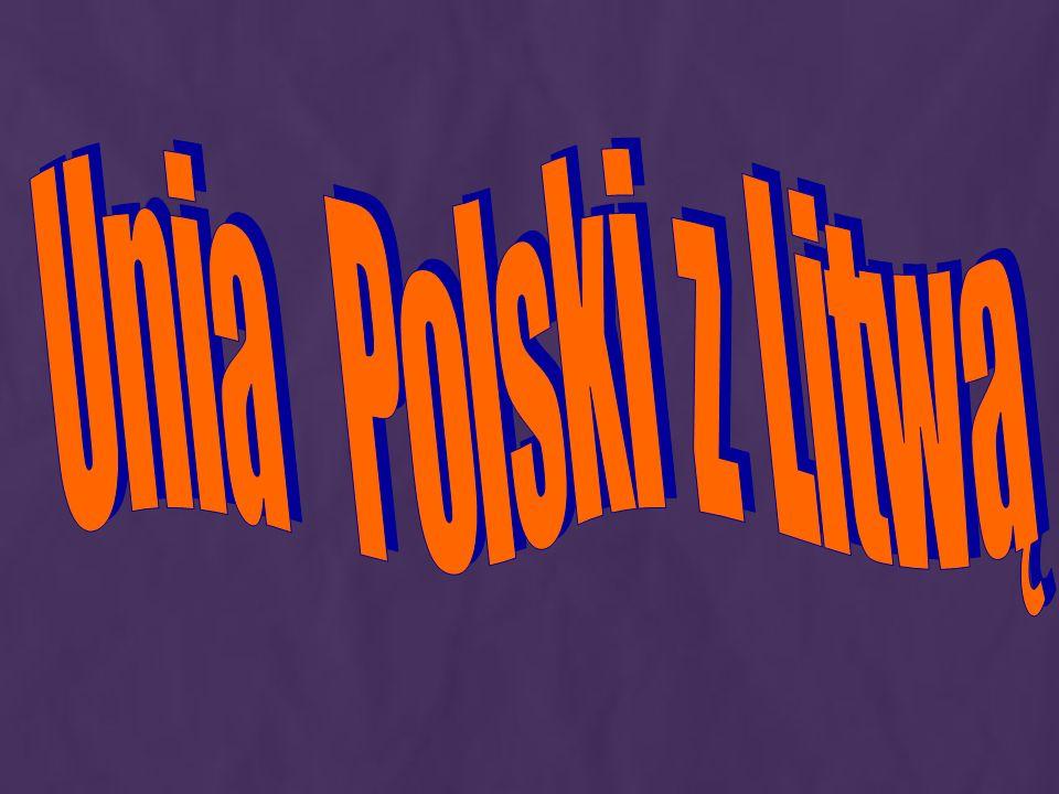 Unia obu krajów by ł a prze ł omowym wydarzeniem w dziejach Polski i Litwy.