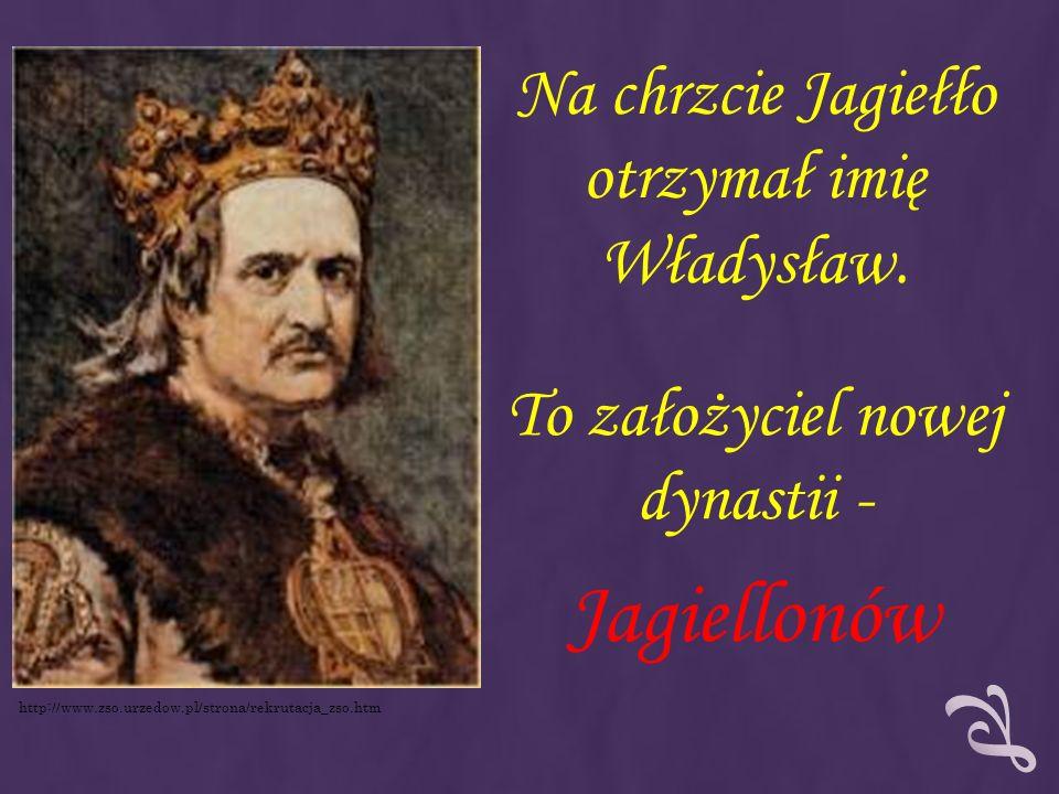 Na chrzcie Jagiełło otrzymał imię Władysław. To założyciel nowej dynastii - Jagiellonów http://www.zso.urzedow.pl/strona/rekrutacja_zso.htm