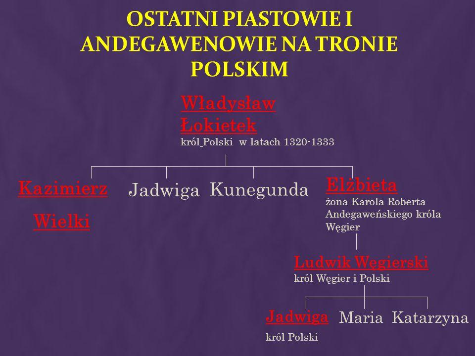 OSTATNI PIASTOWIE I ANDEGAWENOWIE NA TRONIE POLSKIM Kazimierz Wielki Jadwiga Kunegunda Elżbieta żona Karola Roberta Andegaweńskiego króla Węgier Włady