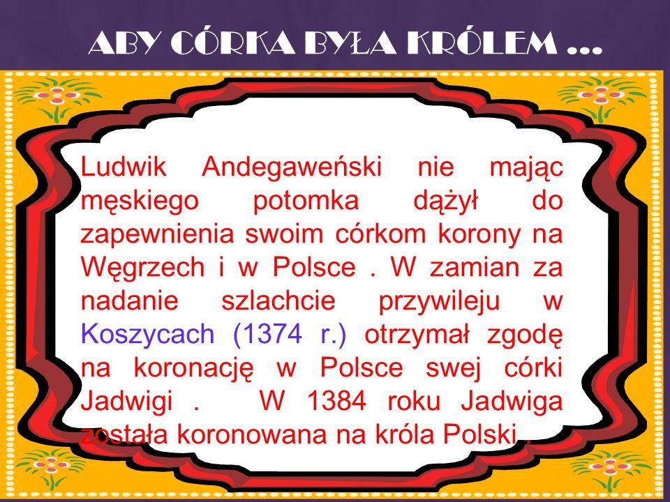 ABY CÓRKA BY Ł A KRÓLEM... Ludwik Andegaweński nie mając męskiego potomka dążył do zapewnienia swoim córkom korony na Węgrzech i w Polsce. W zamian za
