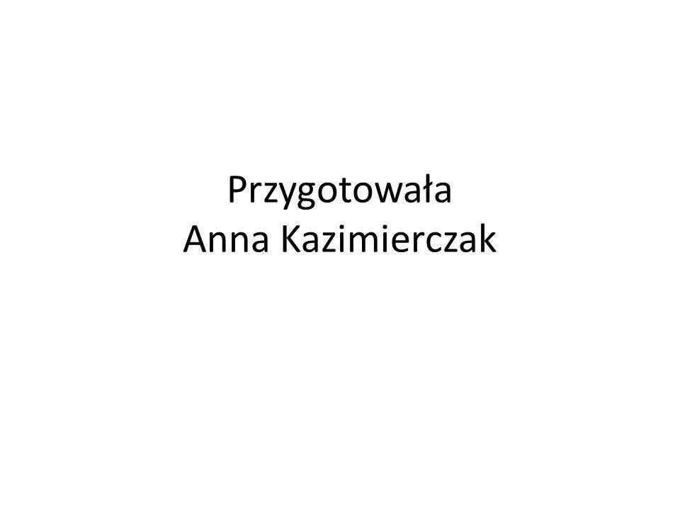 Przygotowała Anna Kazimierczak