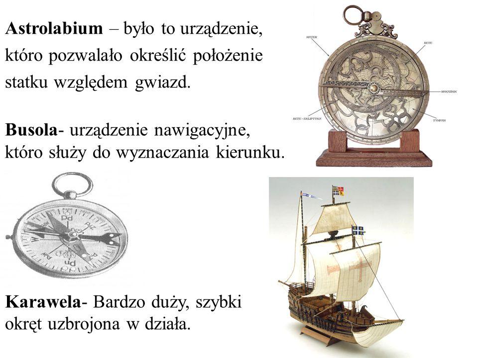 Astrolabium – było to urządzenie, któro pozwalało określić położenie statku względem gwiazd. Busola- urządzenie nawigacyjne, któro służy do wyznaczani